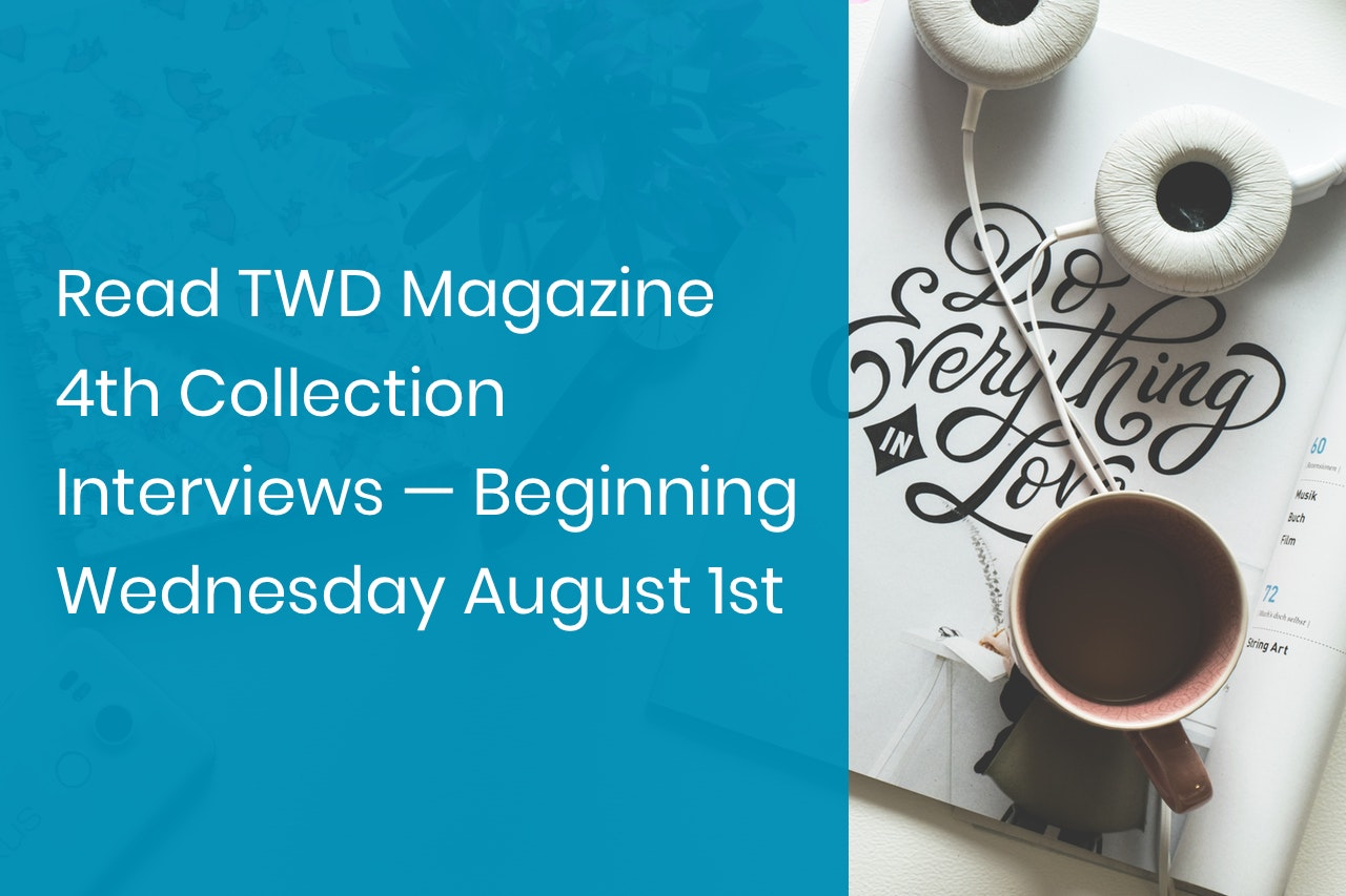 Read TWD Magazine 4th Collection Interviews —Beginning Wednesday August 1st